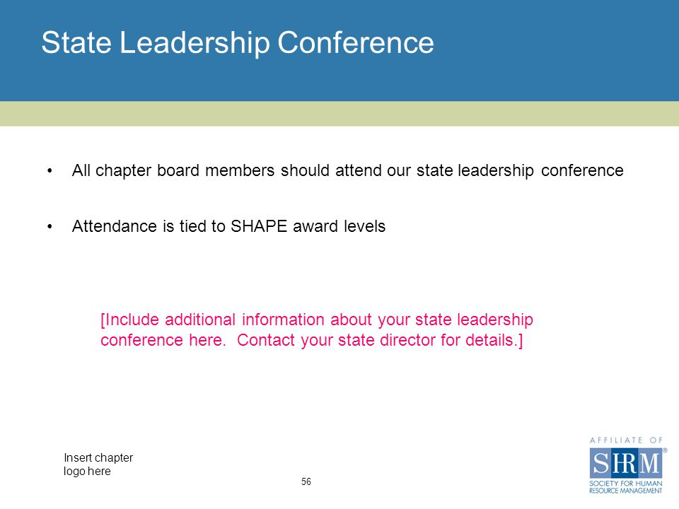 Insert chapter logo here State Leadership Conference 56 All chapter board members should attend our state leadership conference Attendance is tied to SHAPE award levels [Include additional information about your state leadership conference here.