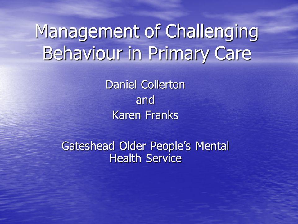 Management of Challenging Behaviour in Primary Care Daniel Collerton and Karen Franks Gateshead Older People's Mental Health Service