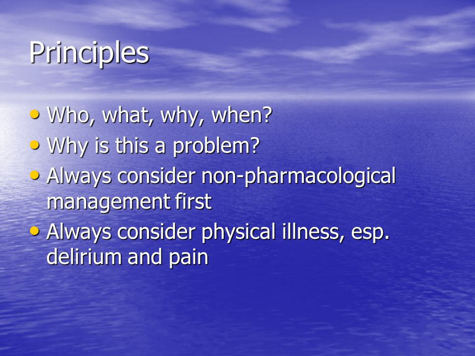 Principles Who, what, why, when? Who, what, why, when? Why is this a problem? Why is this a problem? Always consider non-pharmacological management fi
