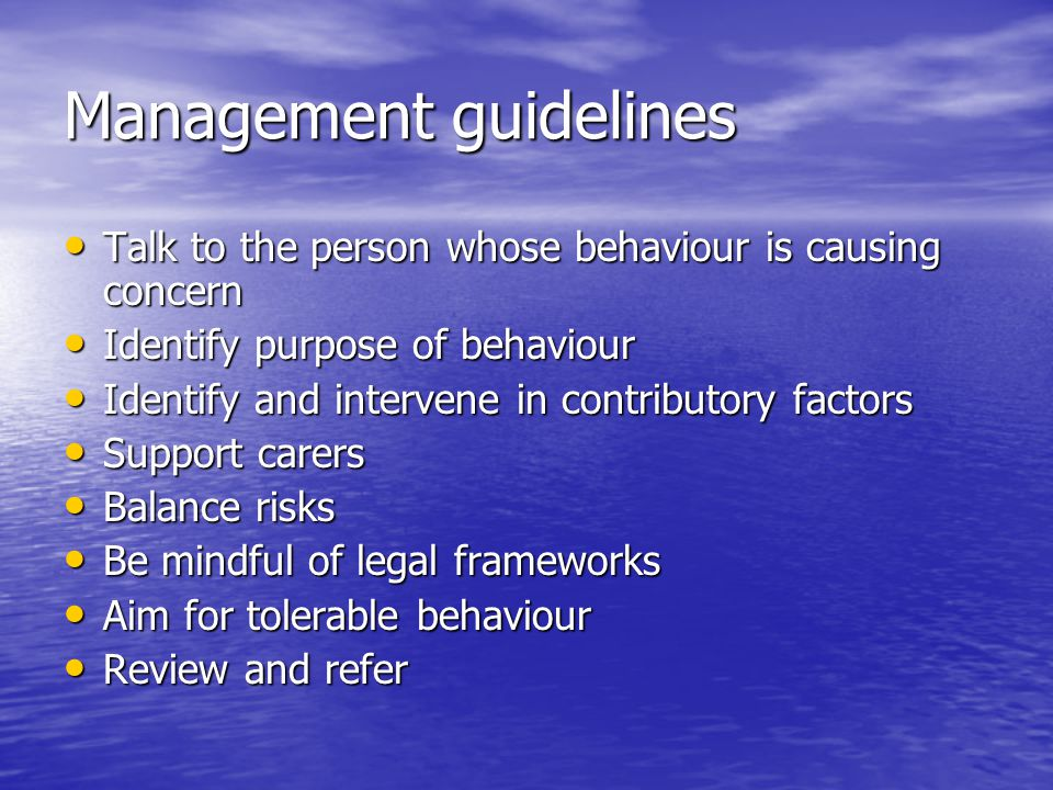 Management guidelines Talk to the person whose behaviour is causing concern Talk to the person whose behaviour is causing concern Identify purpose of