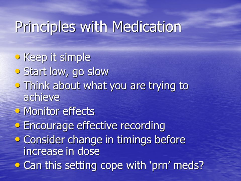 Principles with Medication Keep it simple Keep it simple Start low, go slow Start low, go slow Think about what you are trying to achieve Think about what you are trying to achieve Monitor effects Monitor effects Encourage effective recording Encourage effective recording Consider change in timings before increase in dose Consider change in timings before increase in dose Can this setting cope with 'prn' meds.