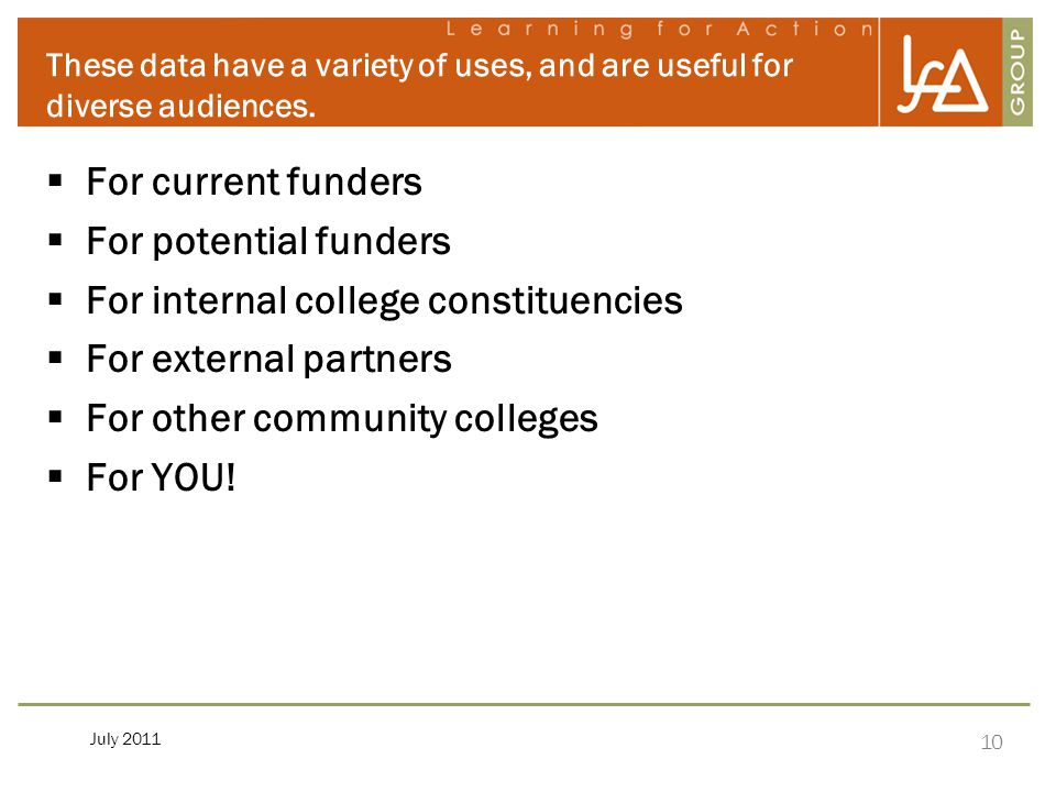 10 July 2011 These data have a variety of uses, and are useful for diverse audiences.  For current funders  For potential funders  For internal col
