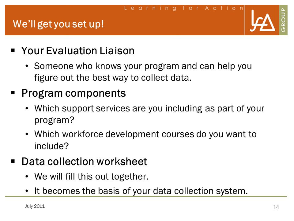 14 July 2011 We'll get you set up!  Your Evaluation Liaison Someone who knows your program and can help you figure out the best way to collect data.
