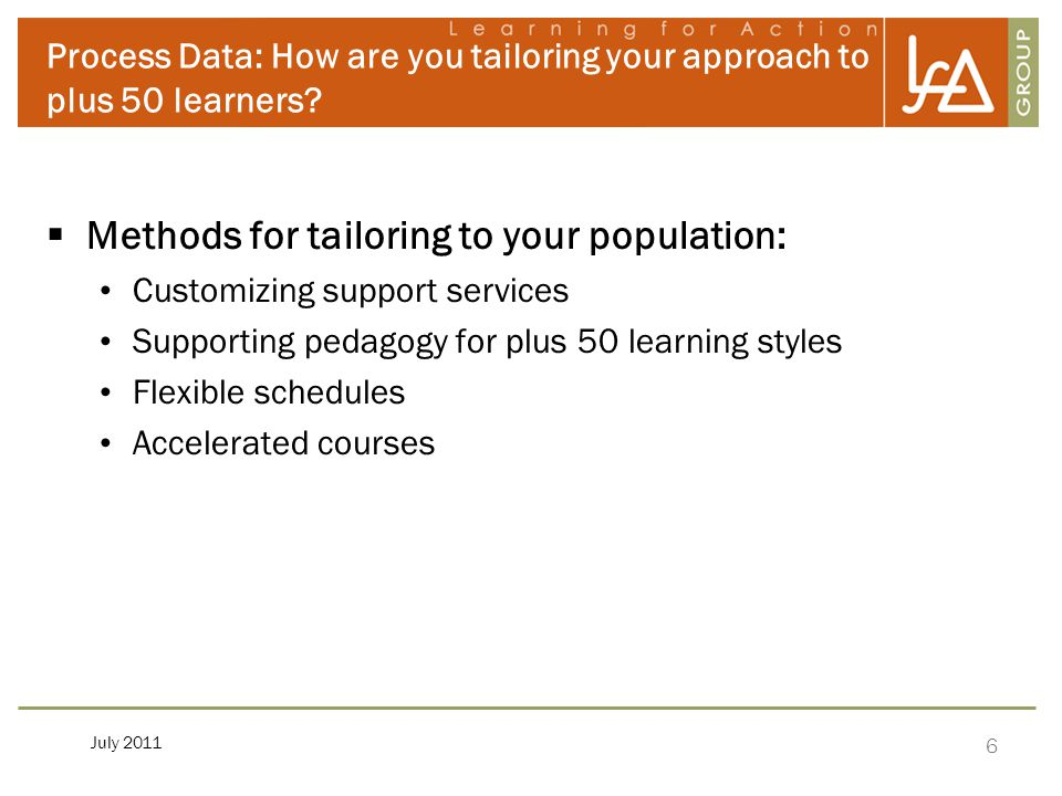 6 July 2011 Process Data: How are you tailoring your approach to plus 50 learners?  Methods for tailoring to your population: Customizing support ser