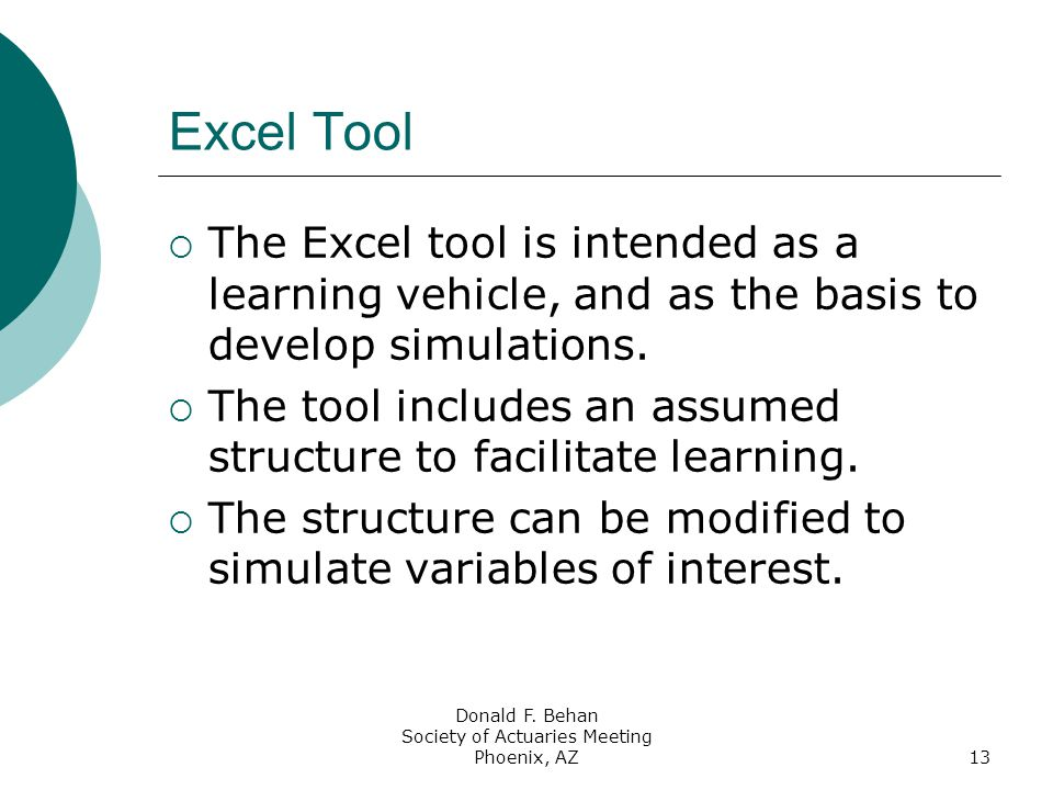 Donald F. Behan Society of Actuaries Meeting Phoenix, AZ13 Excel Tool  The Excel tool is intended as a learning vehicle, and as the basis to develop