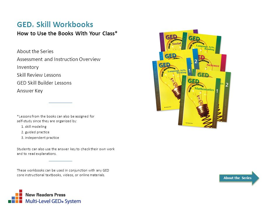 GED ® Skill Workbooks How to Use the Books With Your Class* About the Series Assessment and Instruction Overview Inventory Skill Review Lessons GED Skill Builder Lessons Answer Key *Lessons from the books can also be assigned for self-study since they are organized by: 1.