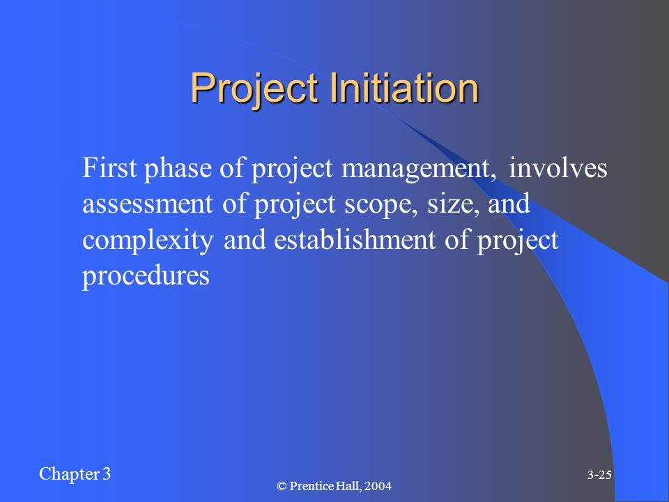 Chapter 3 3-25 © Prentice Hall, 2004 Project Initiation First phase of project management, involves assessment of project scope, size, and complexity and establishment of project procedures