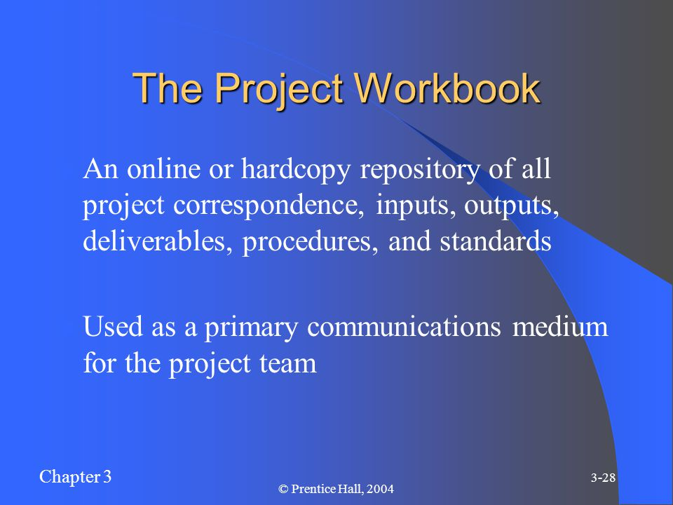 Chapter 3 3-28 © Prentice Hall, 2004 The Project Workbook An online or hardcopy repository of all project correspondence, inputs, outputs, deliverables, procedures, and standards Used as a primary communications medium for the project team