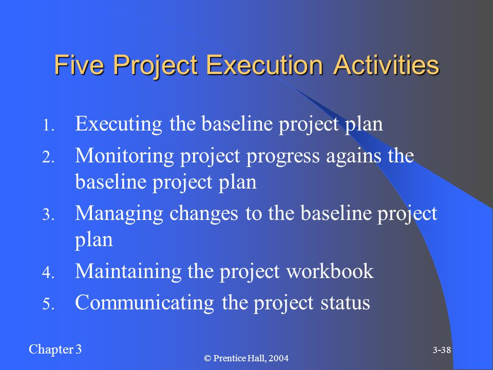 Chapter 3 3-38 © Prentice Hall, 2004 Five Project Execution Activities 1.
