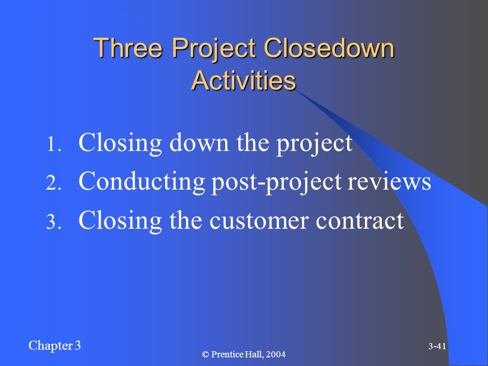 Chapter 3 3-41 © Prentice Hall, 2004 Three Project Closedown Activities 1.