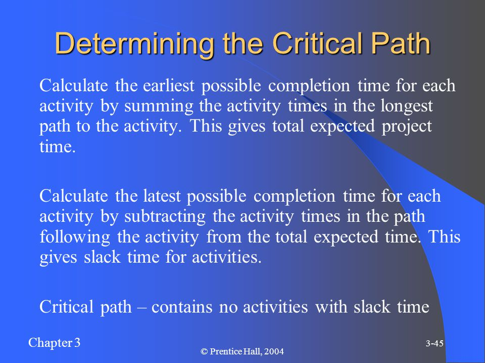 Chapter 3 3-45 © Prentice Hall, 2004 Determining the Critical Path Calculate the earliest possible completion time for each activity by summing the activity times in the longest path to the activity.