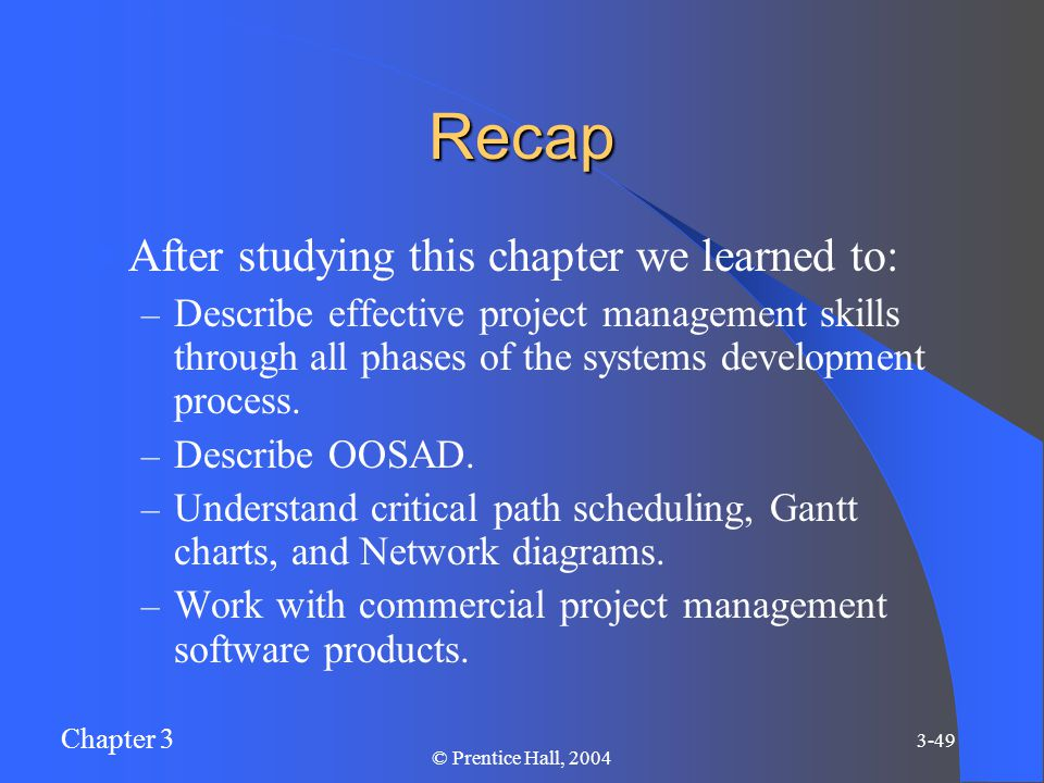 Chapter 3 3-49 © Prentice Hall, 2004 Recap After studying this chapter we learned to: – Describe effective project management skills through all phases of the systems development process.
