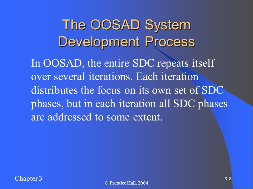 Chapter 3 3-8 © Prentice Hall, 2004 The OOSAD System Development Process In OOSAD, the entire SDC repeats itself over several iterations.