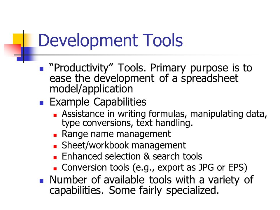 "Development Tools ""Productivity"" Tools. Primary purpose is to ease the development of a spreadsheet model/application Example Capabilities Assistance"