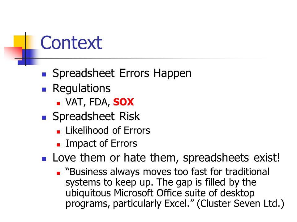 Context Spreadsheet Errors Happen Regulations VAT, FDA, SOX Spreadsheet Risk Likelihood of Errors Impact of Errors Love them or hate them, spreadsheets exist.