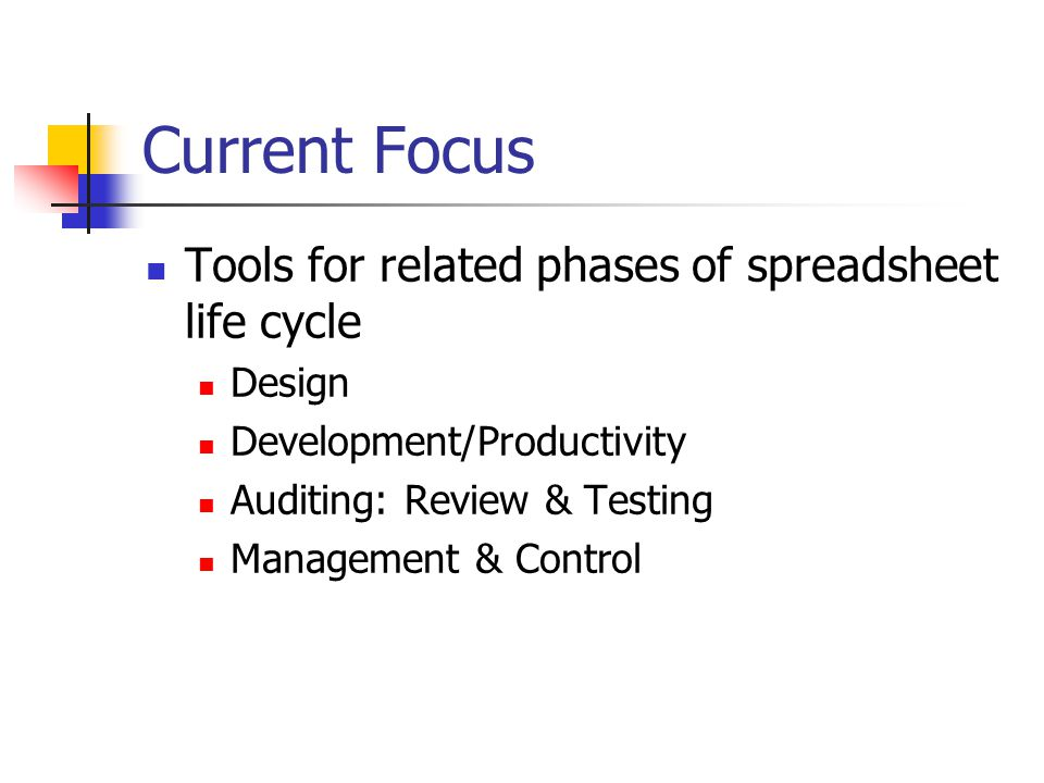 Current Focus Tools for related phases of spreadsheet life cycle Design Development/Productivity Auditing: Review & Testing Management & Control