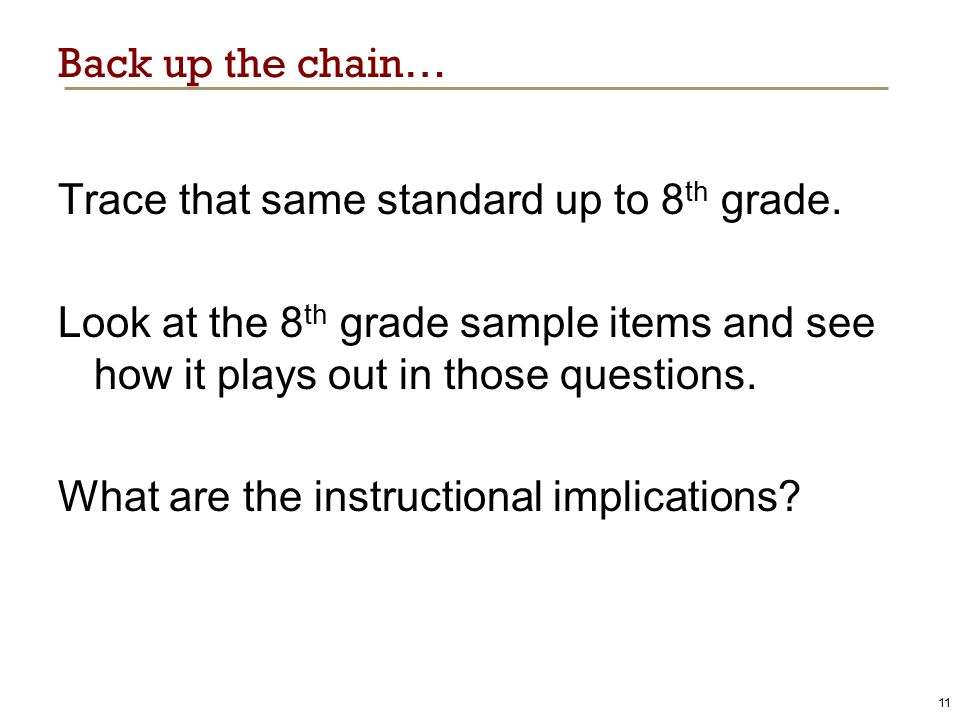 Back up the chain… Trace that same standard up to 8 th grade. Look at the 8 th grade sample items and see how it plays out in those questions. What ar