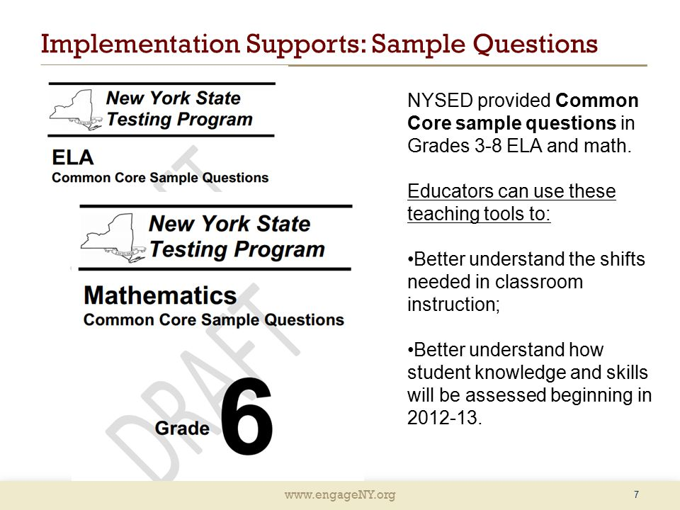 www.engageNY.org Implementation Supports: Sample Questions 7 NYSED provided Common Core sample questions in Grades 3-8 ELA and math.