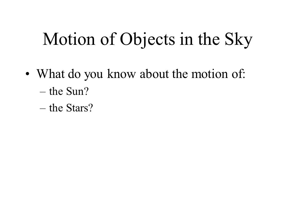 Motion of Objects in the Sky What do you know about the motion of: –the Sun? –the Stars?