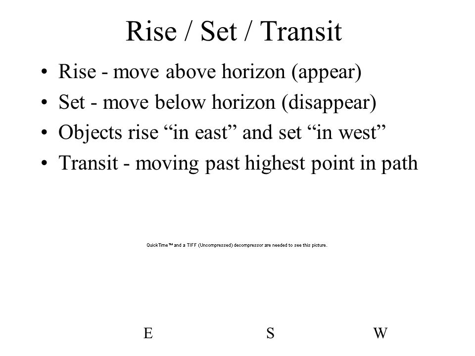 """Rise / Set / Transit Rise - move above horizon (appear) Set - move below horizon (disappear) Objects rise """"in east"""" and set """"in west"""" Transit - moving"""