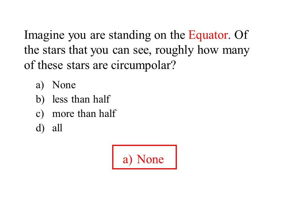Imagine you are standing on the Equator. Of the stars that you can see, roughly how many of these stars are circumpolar? a)None b)less than half c)mor