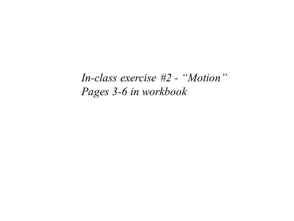 """In-class exercise #2 - """"Motion"""" Pages 3-6 in workbook"""