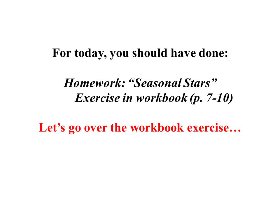 """For today, you should have done: Homework: """"Seasonal Stars"""" Exercise in workbook (p. 7-10) Let's go over the workbook exercise…"""