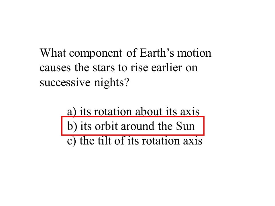 What component of Earth's motion causes the stars to rise earlier on successive nights? a) its rotation about its axis b) its orbit around the Sun c)