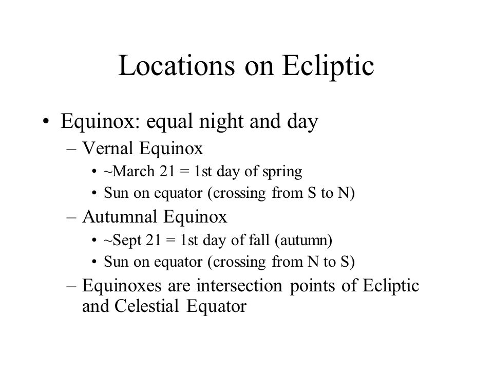 Locations on Ecliptic Equinox: equal night and day –Vernal Equinox ~March 21 = 1st day of spring Sun on equator (crossing from S to N) –Autumnal Equin