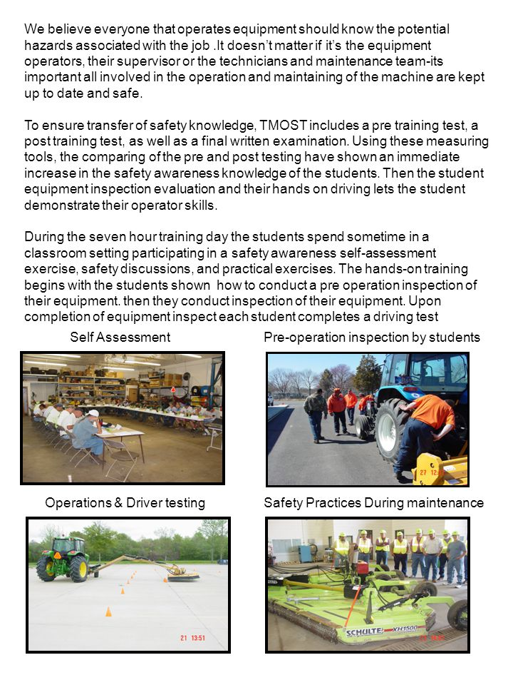Self AssessmentPre-operation inspection by students Operations & Driver testingSafety Practices During maintenance We believe everyone that operates equipment should know the potential hazards associated with the job.It doesn't matter if it's the equipment operators, their supervisor or the technicians and maintenance team-its important all involved in the operation and maintaining of the machine are kept up to date and safe.