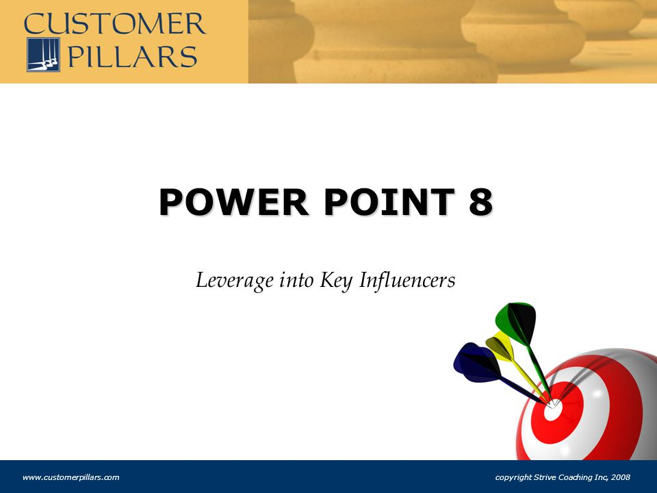 POWER POINT 8 Leverage into Key Influencers www.customerpillars.com copyright Strive Coaching Inc, 2008
