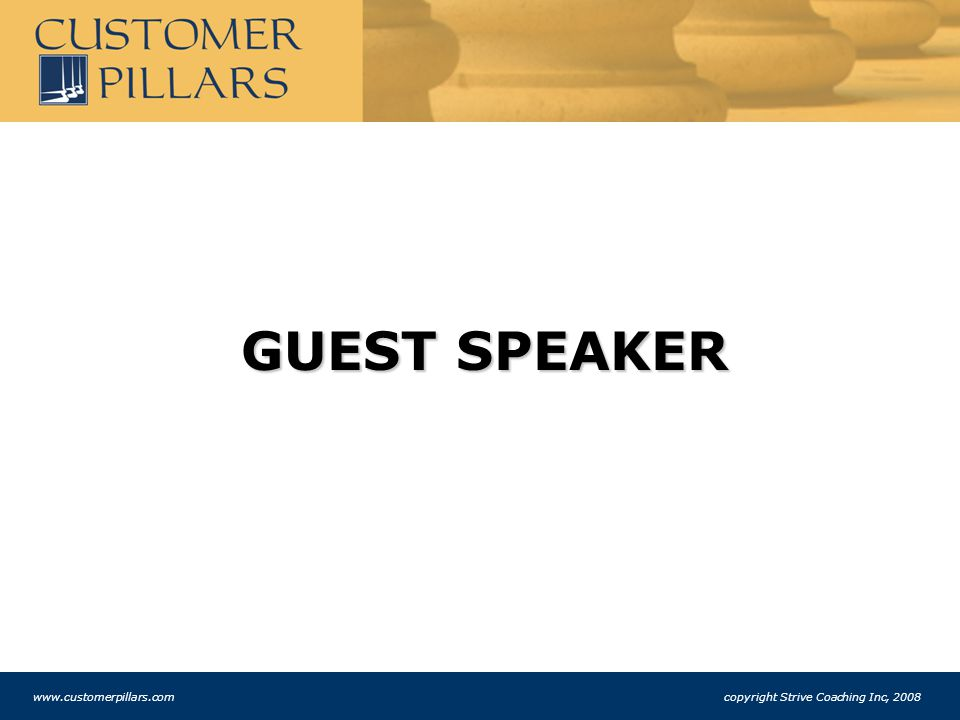 GUEST SPEAKER www.customerpillars.com copyright Strive Coaching Inc, 2008