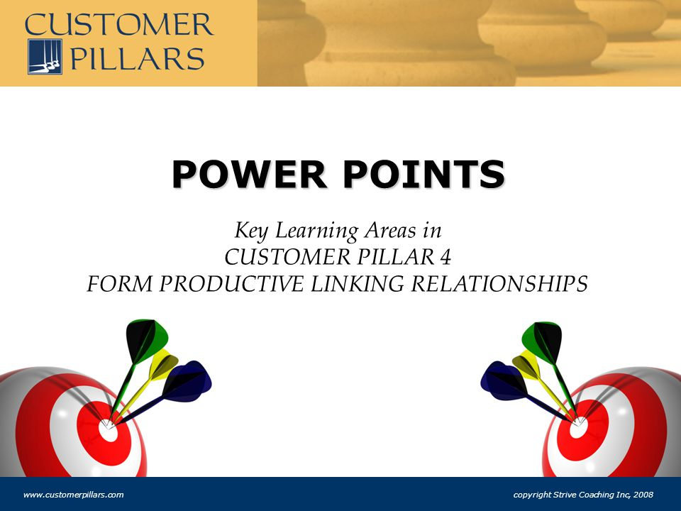 POWER POINTS Key Learning Areas in CUSTOMER PILLAR 4 FORM PRODUCTIVE LINKING RELATIONSHIPS www.customerpillars.com copyright Strive Coaching Inc, 2008