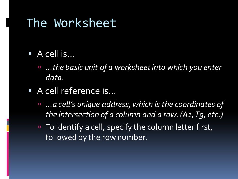 The Worksheet  A cell is…  …the basic unit of a worksheet into which you enter data.