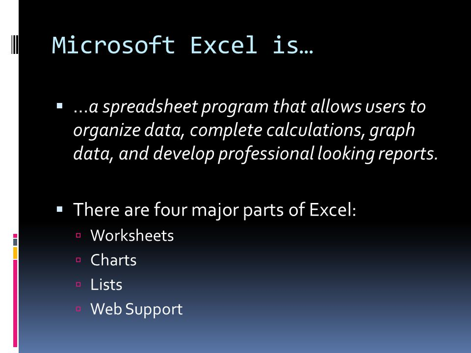 Microsoft Excel is…  …a spreadsheet program that allows users to organize data, complete calculations, graph data, and develop professional looking reports.