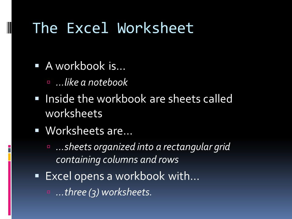 The Excel Worksheet  A workbook is…  …like a notebook  Inside the workbook are sheets called worksheets  Worksheets are…  …sheets organized into a rectangular grid containing columns and rows  Excel opens a workbook with…  …three (3) worksheets.