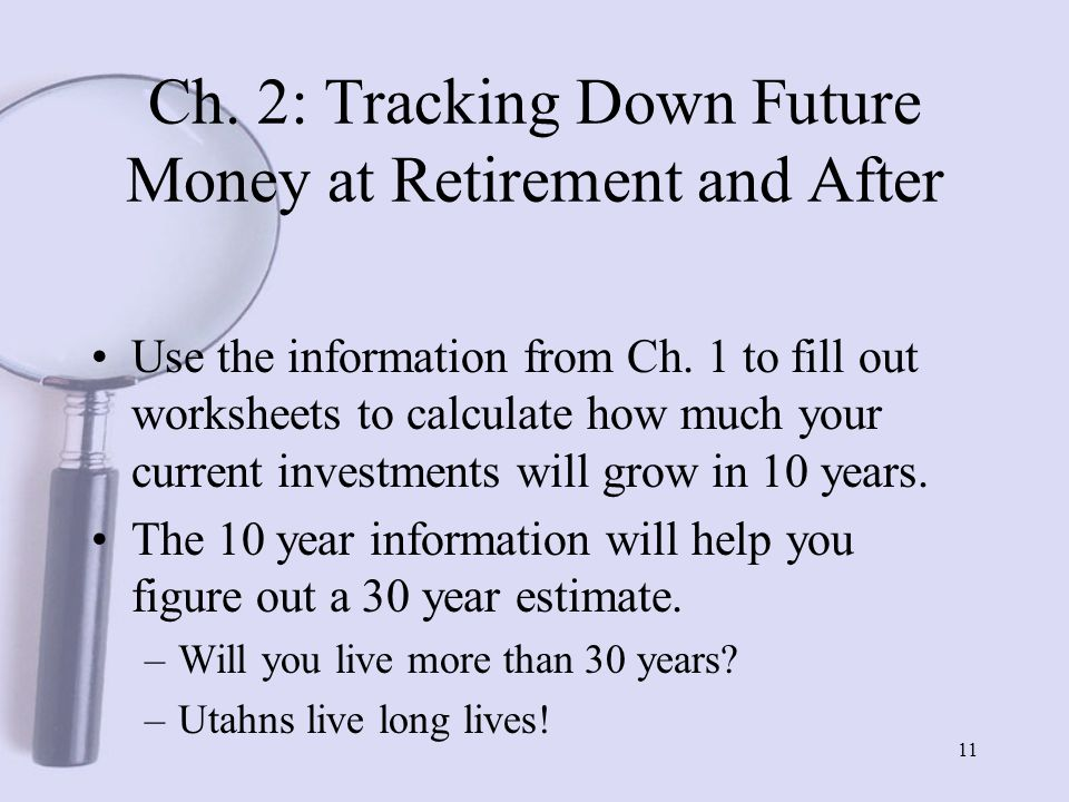 11 Ch. 2: Tracking Down Future Money at Retirement and After Use the information from Ch.