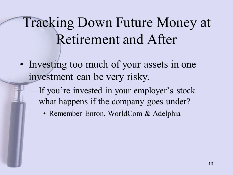 13 Tracking Down Future Money at Retirement and After Investing too much of your assets in one investment can be very risky.