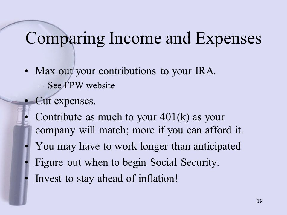 19 Comparing Income and Expenses Max out your contributions to your IRA.