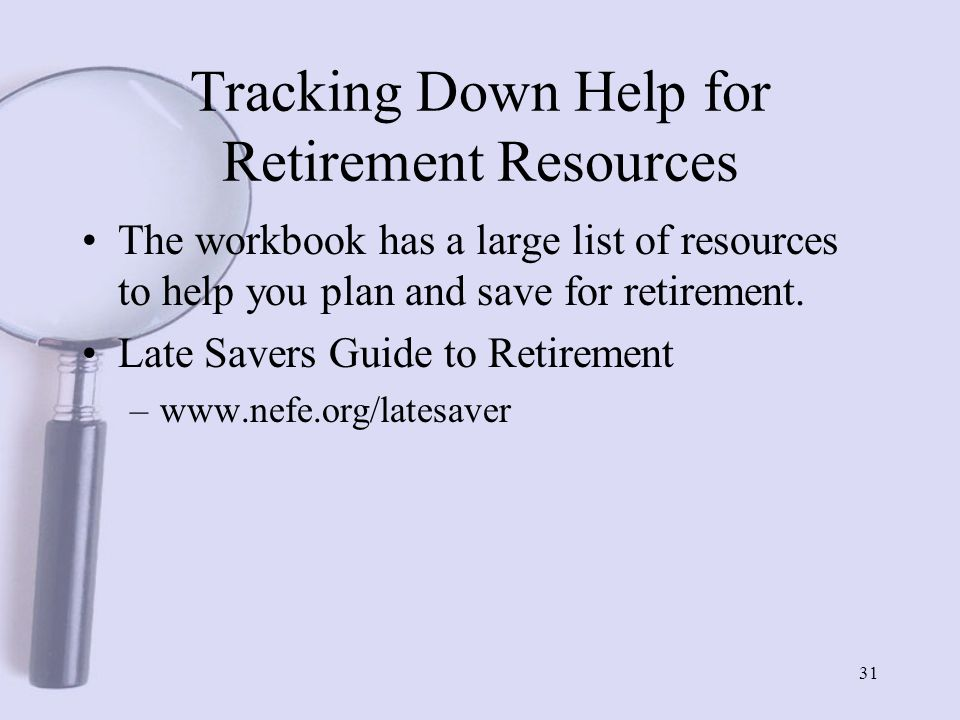 31 Tracking Down Help for Retirement Resources The workbook has a large list of resources to help you plan and save for retirement.