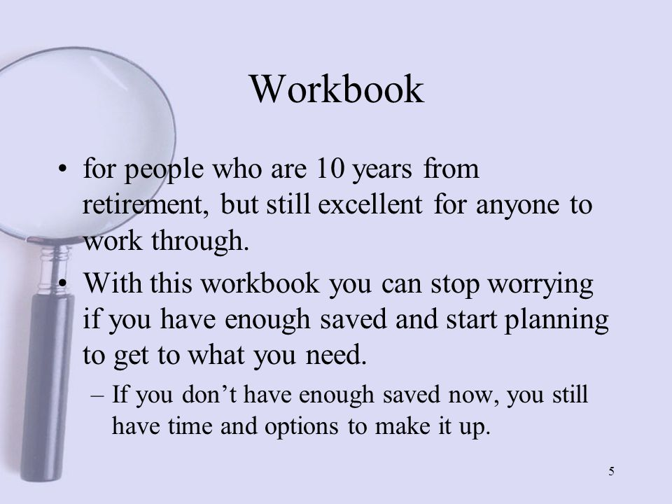 5 Workbook for people who are 10 years from retirement, but still excellent for anyone to work through.