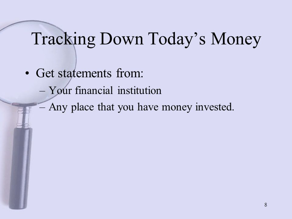 8 Tracking Down Today's Money Get statements from: –Your financial institution –Any place that you have money invested.