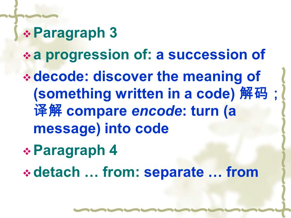  Paragraph 3  a progression of: a succession of  decode: discover the meaning of (something written in a code) 解码; 译解 compare encode: turn (a message) into code  Paragraph 4  detach … from: separate … from