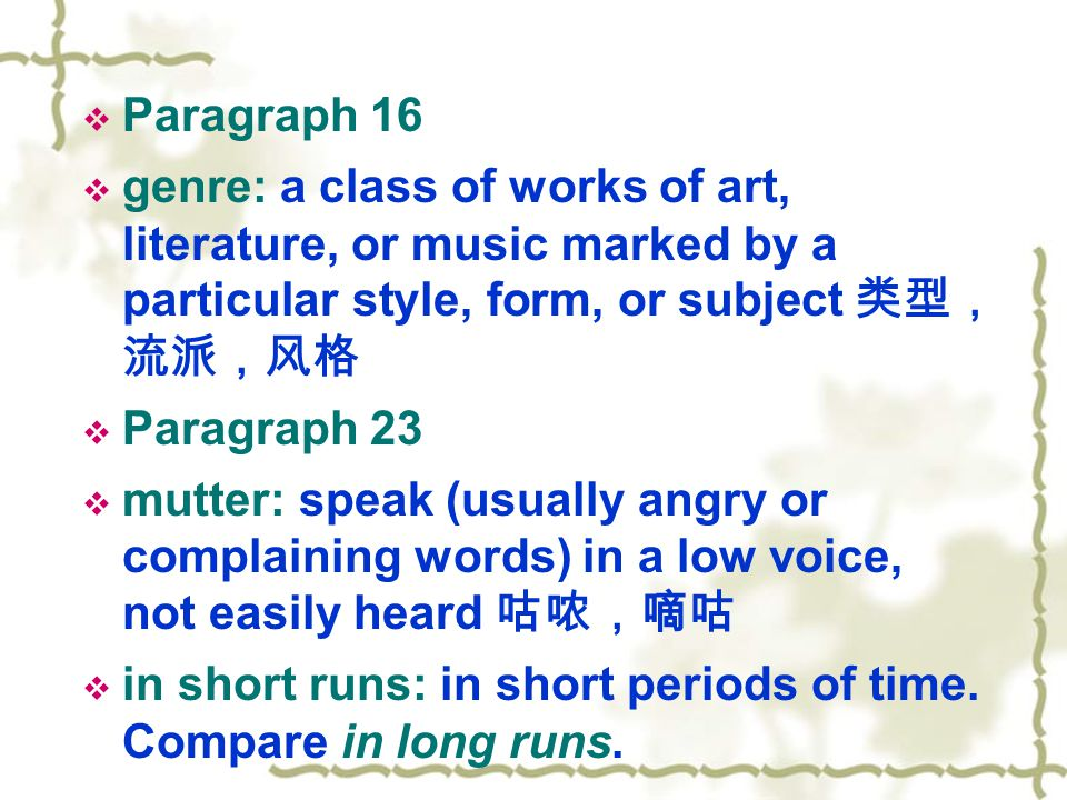  Paragraph 16  genre: a class of works of art, literature, or music marked by a particular style, form, or subject 类型, 流派,风格  Paragraph 23  mutter: speak (usually angry or complaining words) in a low voice, not easily heard 咕哝,嘀咕  in short runs: in short periods of time.
