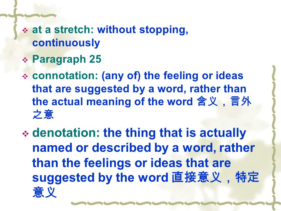  at a stretch: without stopping, continuously  Paragraph 25  connotation: (any of) the feeling or ideas that are suggested by a word, rather than the actual meaning of the word 含义,言外 之意  denotation: the thing that is actually named or described by a word, rather than the feelings or ideas that are suggested by the word 直接意义,特定 意义
