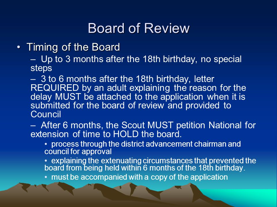 Board of Review Timing of the Board Timing of the Board – Up to 3 months after the 18th birthday, no special steps – 3 to 6 months after the 18th birthday, letter REQUIRED by an adult explaining the reason for the delay MUST be attached to the application when it is submitted for the board of review and provided to Council – After 6 months, the Scout MUST petition National for extension of time to HOLD the board.