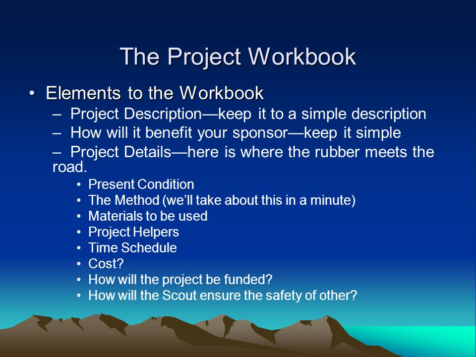 The Project Workbook Elements to the Workbook Elements to the Workbook – Project Description—keep it to a simple description – How will it benefit your sponsor—keep it simple – Project Details—here is where the rubber meets the road.