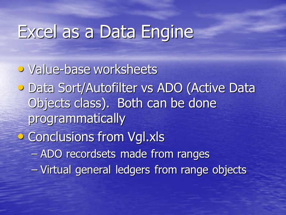 Excel as a Data Engine Value-base worksheets Value-base worksheets Data Sort/Autofilter vs ADO (Active Data Objects class).