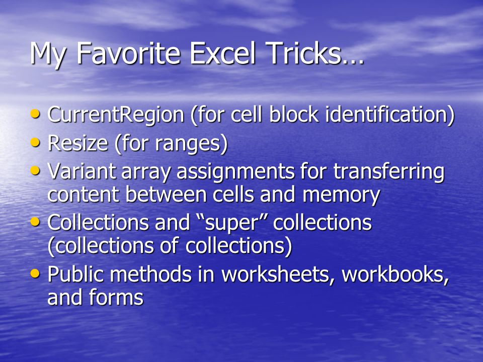 My Favorite Excel Tricks… CurrentRegion (for cell block identification) CurrentRegion (for cell block identification) Resize (for ranges) Resize (for ranges) Variant array assignments for transferring content between cells and memory Variant array assignments for transferring content between cells and memory Collections and super collections (collections of collections) Collections and super collections (collections of collections) Public methods in worksheets, workbooks, and forms Public methods in worksheets, workbooks, and forms