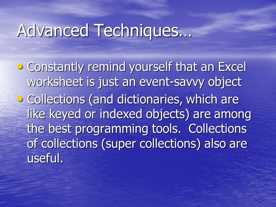 Advanced Techniques… Constantly remind yourself that an Excel worksheet is just an event-savvy object Constantly remind yourself that an Excel worksheet is just an event-savvy object Collections (and dictionaries, which are like keyed or indexed objects) are among the best programming tools.